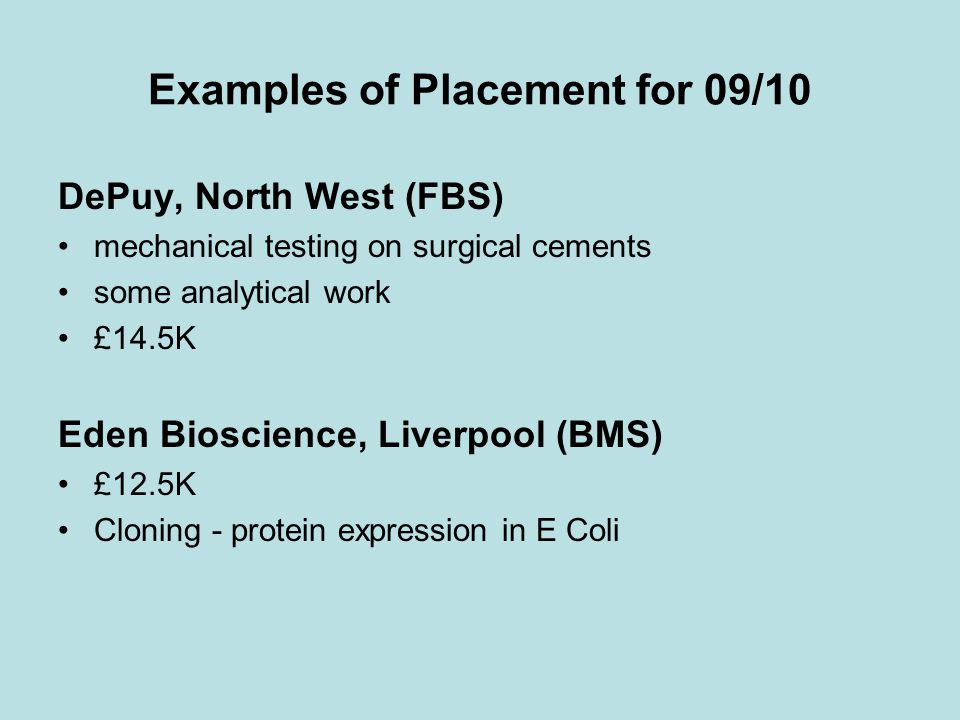 Examples of Placement for 09/10 DePuy, North West (FBS) mechanical testing on surgical cements some analytical work £14.5K Eden Bioscience, Liverpool (BMS) £12.5K Cloning - protein expression in E Coli