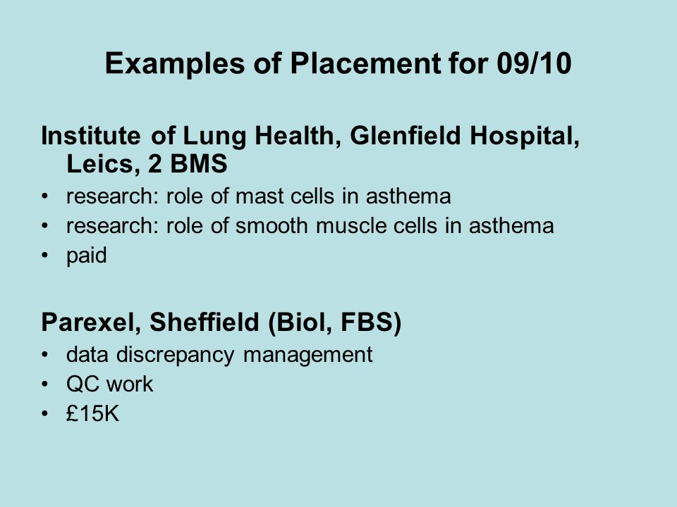 Examples of Placement for 09/10 Institute of Lung Health, Glenfield Hospital, Leics, 2 BMS research: role of mast cells in asthema research: role of smooth muscle cells in asthema paid Parexel, Sheffield (Biol, FBS) data discrepancy management QC work £15K