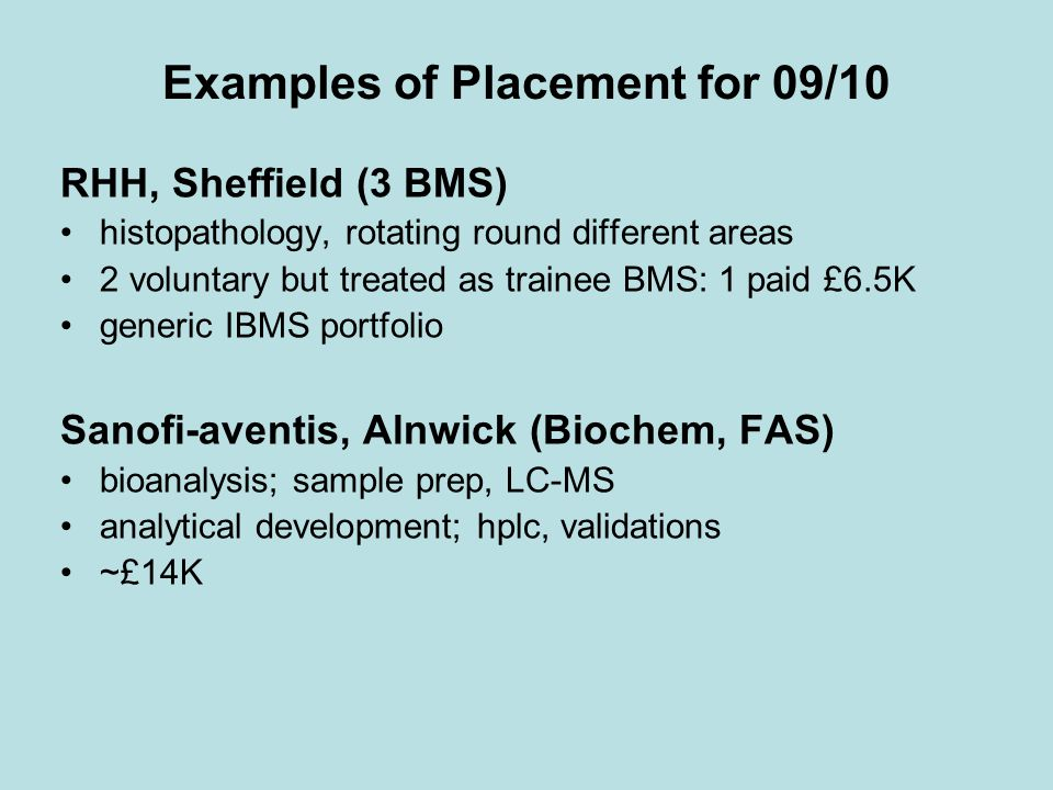 Examples of Placement for 09/10 RHH, Sheffield (3 BMS) histopathology, rotating round different areas 2 voluntary but treated as trainee BMS: 1 paid £6.5K generic IBMS portfolio Sanofi-aventis, Alnwick (Biochem, FAS) bioanalysis; sample prep, LC-MS analytical development; hplc, validations ~£14K