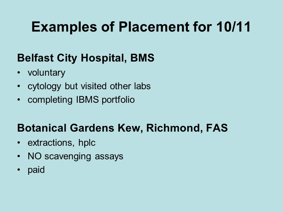 Examples of Placement for 10/11 Belfast City Hospital, BMS voluntary cytology but visited other labs completing IBMS portfolio Botanical Gardens Kew, Richmond, FAS extractions, hplc NO scavenging assays paid