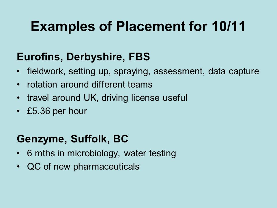 Examples of Placement for 10/11 Eurofins, Derbyshire, FBS fieldwork, setting up, spraying, assessment, data capture rotation around different teams travel around UK, driving license useful £5.36 per hour Genzyme, Suffolk, BC 6 mths in microbiology, water testing QC of new pharmaceuticals