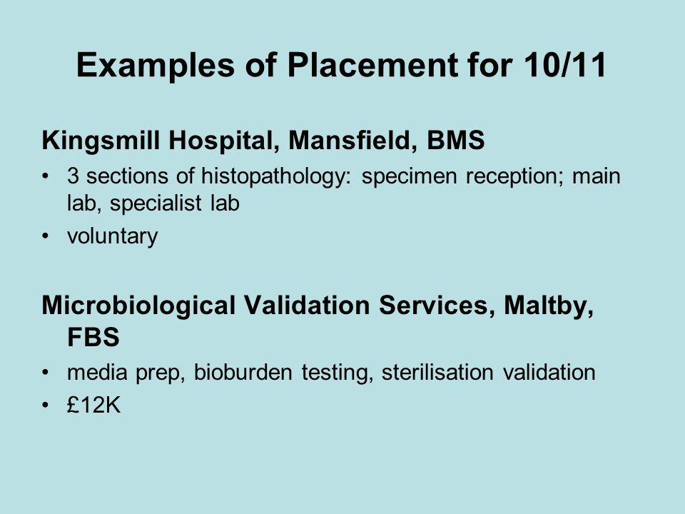 Examples of Placement for 10/11 Kingsmill Hospital, Mansfield, BMS 3 sections of histopathology: specimen reception; main lab, specialist lab voluntary Microbiological Validation Services, Maltby, FBS media prep, bioburden testing, sterilisation validation £12K