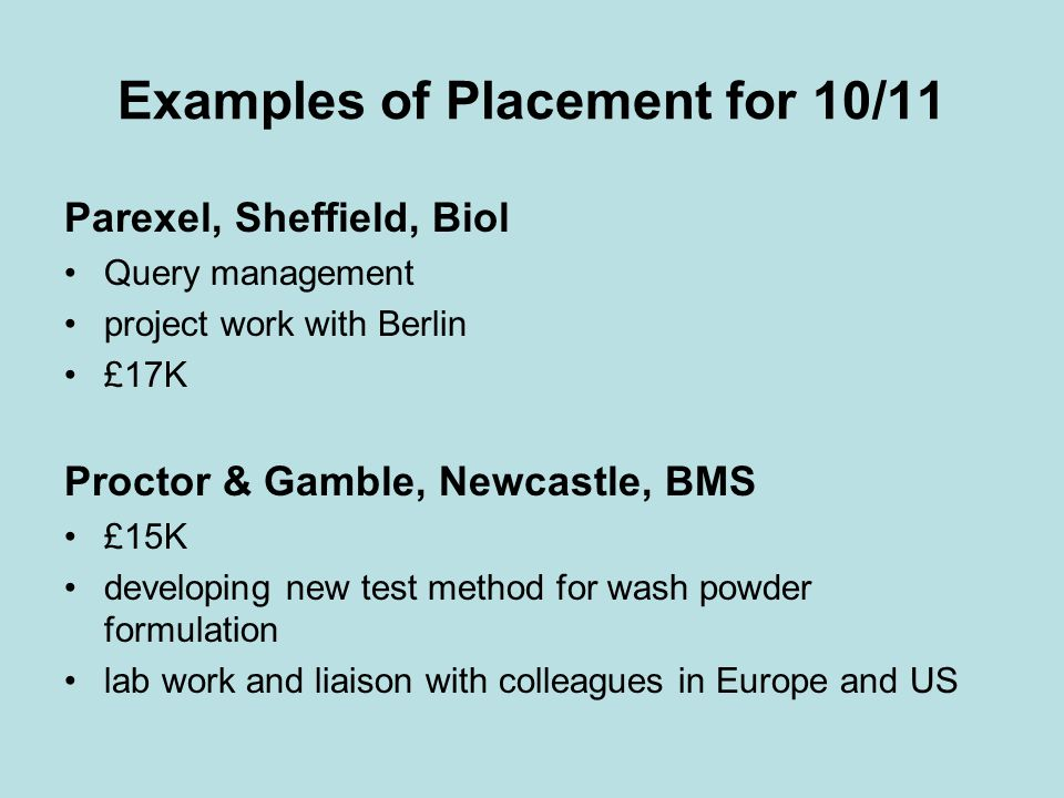 Examples of Placement for 10/11 Parexel, Sheffield, Biol Query management project work with Berlin £17K Proctor & Gamble, Newcastle, BMS £15K developing new test method for wash powder formulation lab work and liaison with colleagues in Europe and US