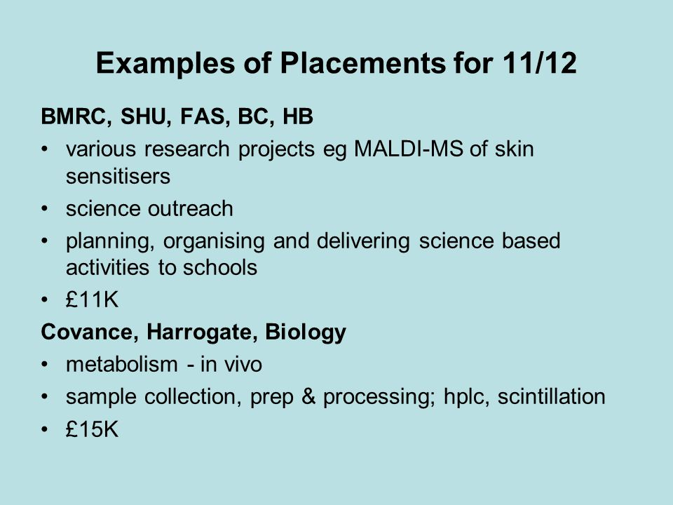 Examples of Placements for 11/12 BMRC, SHU, FAS, BC, HB various research projects eg MALDI-MS of skin sensitisers science outreach planning, organising and delivering science based activities to schools £11K Covance, Harrogate, Biology metabolism - in vivo sample collection, prep & processing; hplc, scintillation £15K