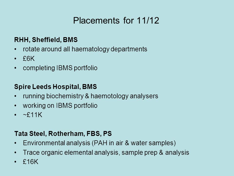 Placements for 11/12 RHH, Sheffield, BMS rotate around all haematology departments £6K completing IBMS portfolio Spire Leeds Hospital, BMS running biochemistry & haemotology analysers working on IBMS portfolio ~£11K Tata Steel, Rotherham, FBS, PS Environmental analysis (PAH in air & water samples) Trace organic elemental analysis, sample prep & analysis £16K