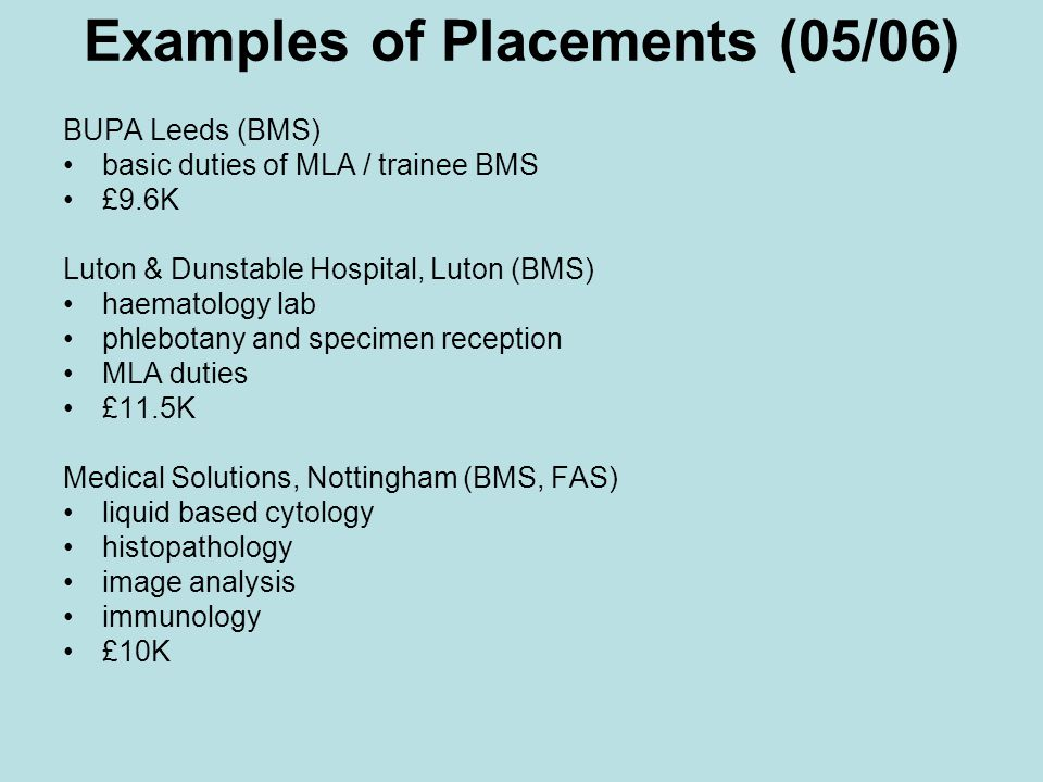 Examples of Placements (05/06) BUPA Leeds (BMS) basic duties of MLA / trainee BMS £9.6K Luton & Dunstable Hospital, Luton (BMS) haematology lab phlebotany and specimen reception MLA duties £11.5K Medical Solutions, Nottingham (BMS, FAS) liquid based cytology histopathology image analysis immunology £10K