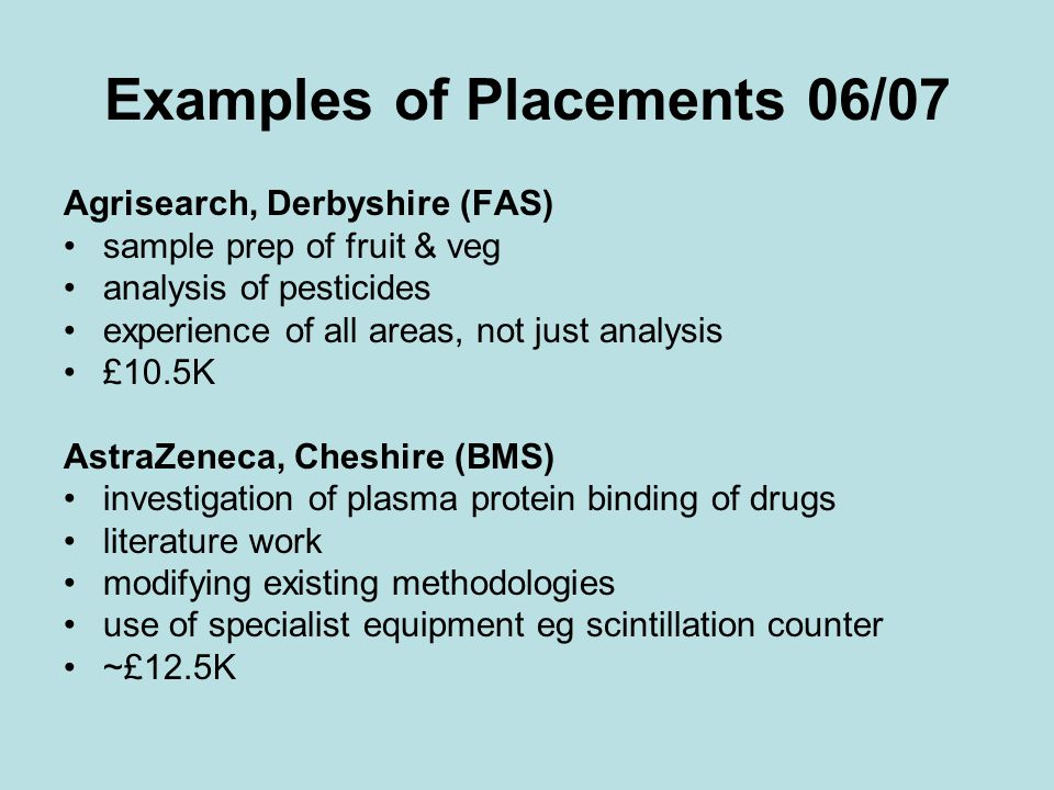 Examples of Placements 06/07 Agrisearch, Derbyshire (FAS) sample prep of fruit & veg analysis of pesticides experience of all areas, not just analysis £10.5K AstraZeneca, Cheshire (BMS) investigation of plasma protein binding of drugs literature work modifying existing methodologies use of specialist equipment eg scintillation counter ~£12.5K