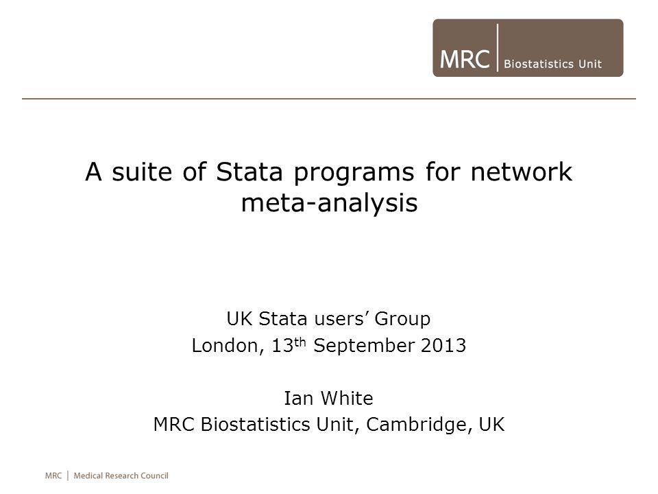 A suite of Stata programs for network meta-analysis UK Stata users' Group London, 13 th September 2013 Ian White MRC Biostatistics Unit, Cambridge, UK
