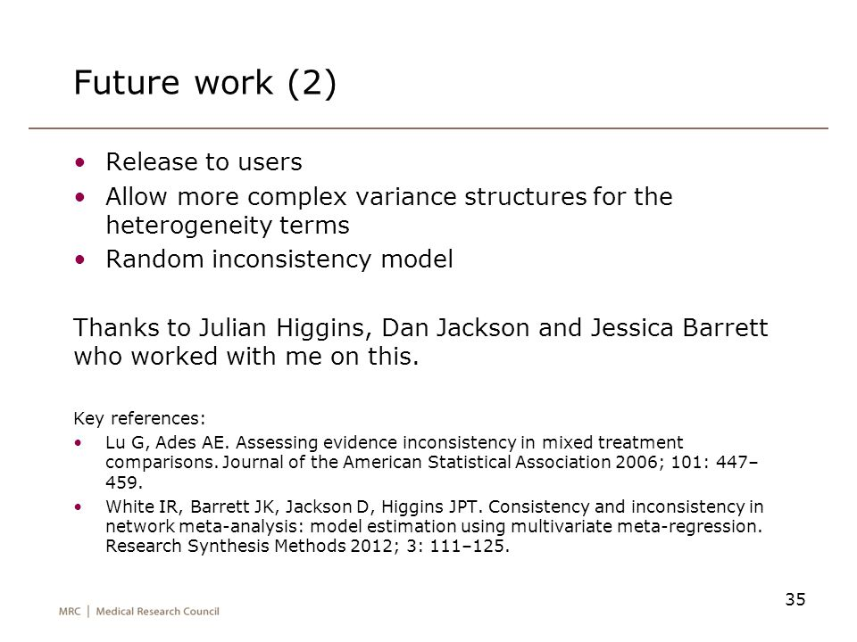 Future work (2) Release to users Allow more complex variance structures for the heterogeneity terms Random inconsistency model Thanks to Julian Higgin