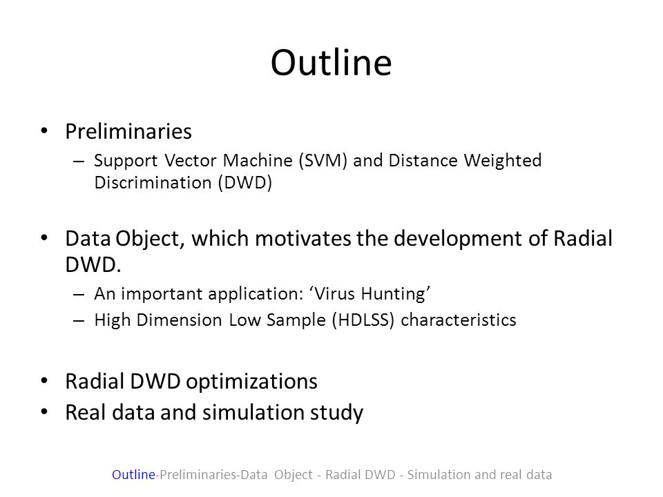 Outline Preliminaries – Support Vector Machine (SVM) and Distance Weighted Discrimination (DWD) Data Object, which motivates the development of Radial DWD.