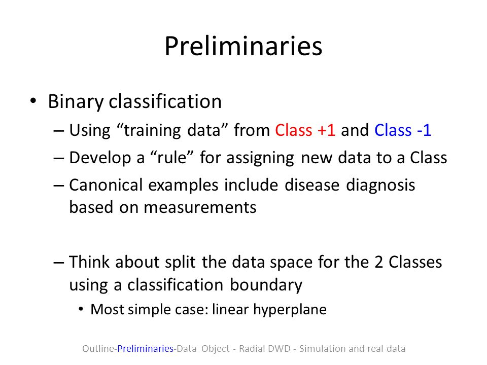 Preliminaries Binary classification – Using training data from Class +1 and Class -1 – Develop a rule for assigning new data to a Class – Canonical examples include disease diagnosis based on measurements – Think about split the data space for the 2 Classes using a classification boundary Most simple case: linear hyperplane Outline-Preliminaries-Data Object - Radial DWD - Simulation and real data
