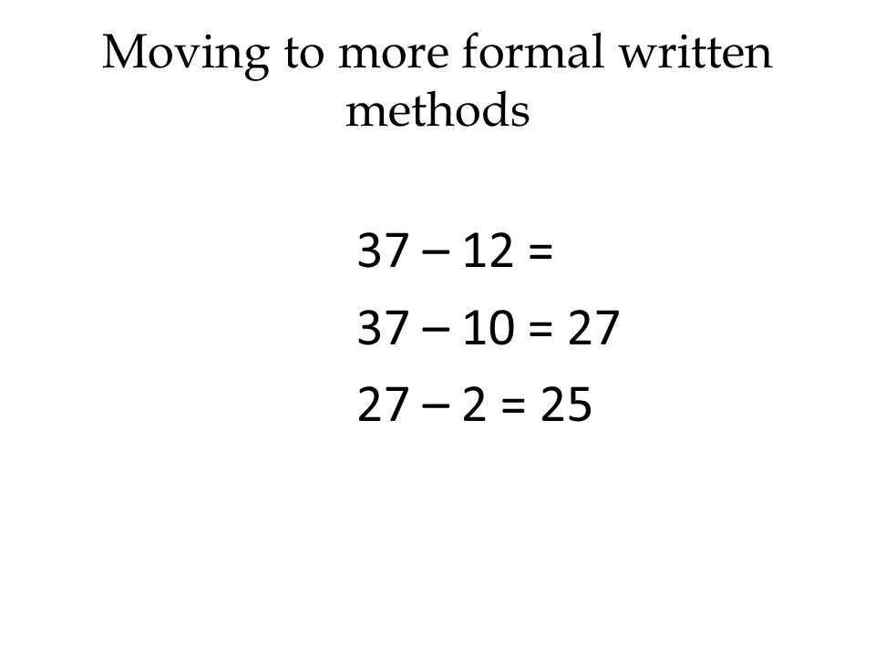 Moving to more formal written methods 37 – 12 = 37 – 10 = 27 27 – 2 = 25