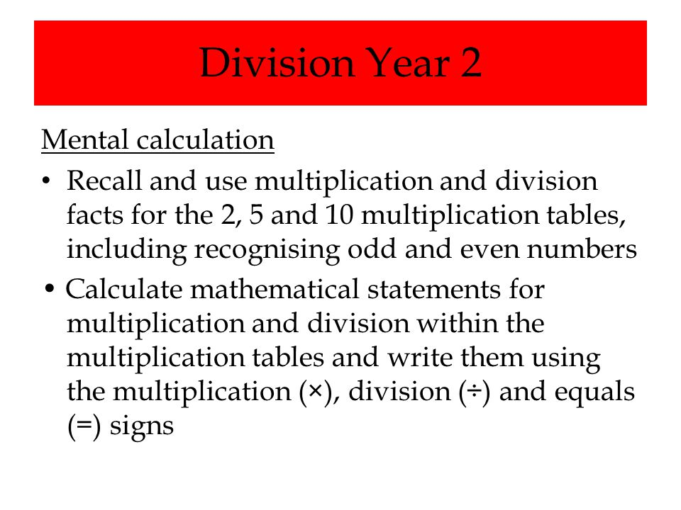 Division Year 2 Mental calculation Recall and use multiplication and division facts for the 2, 5 and 10 multiplication tables, including recognising o
