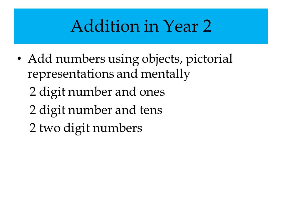 Addition in Year 2 Add numbers using objects, pictorial representations and mentally 2 digit number and ones 2 digit number and tens 2 two digit numbe