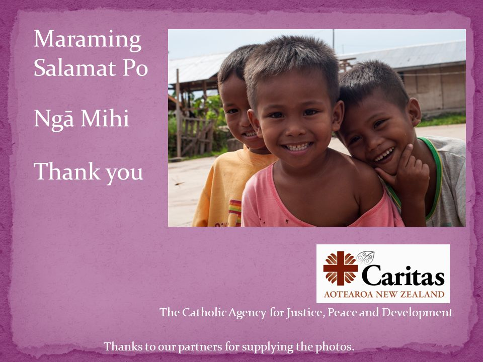 The Catholic Agency for Justice, Peace and Development Ngā Mihi Thank you Maraming Salamat Po Thanks to our partners for supplying the photos.