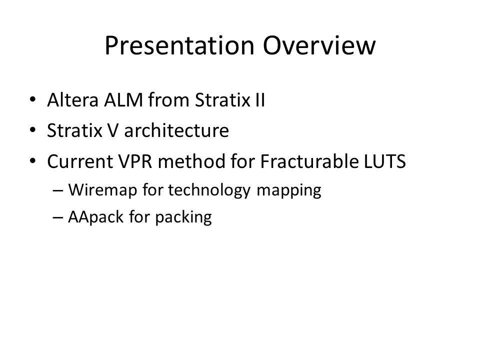Presentation Overview Altera ALM from Stratix II Stratix V architecture Current VPR method for Fracturable LUTS – Wiremap for technology mapping – AAp