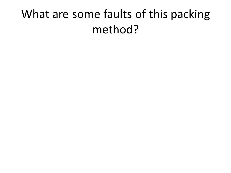 What are some faults of this packing method?