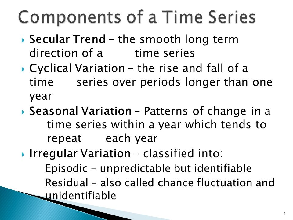 Secular Trend – the smooth long term direction of a time series  Cyclical Variation – the rise and fall of a time series over periods longer than one year  Seasonal Variation – Patterns of change in a time series within a year which tends to repeat each year  Irregular Variation – classified into: Episodic – unpredictable but identifiable Residual – also called chance fluctuation and unidentifiable 4