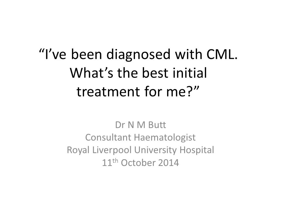 """""""I've been diagnosed with CML. What's the best initial treatment for me?"""" Dr N M Butt Consultant Haematologist Royal Liverpool University Hospital 11"""