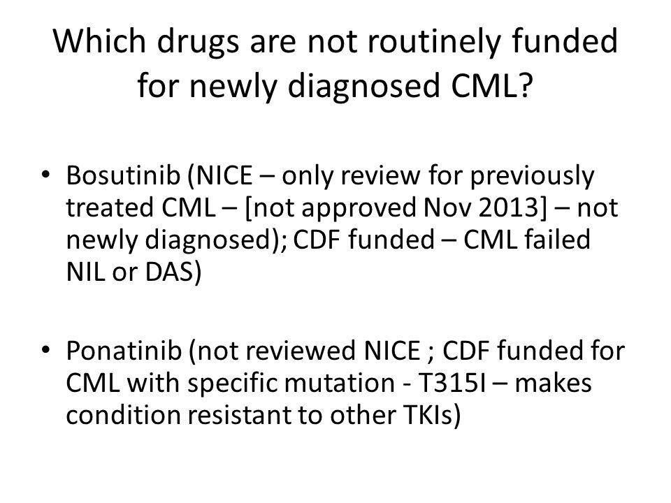 Which drugs are not routinely funded for newly diagnosed CML? Bosutinib (NICE – only review for previously treated CML – [not approved Nov 2013] – not