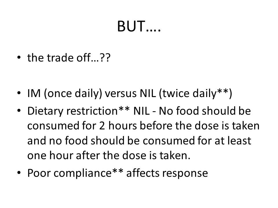 BUT…. the trade off…?? IM (once daily) versus NIL (twice daily**) Dietary restriction** NIL - No food should be consumed for 2 hours before the dose i