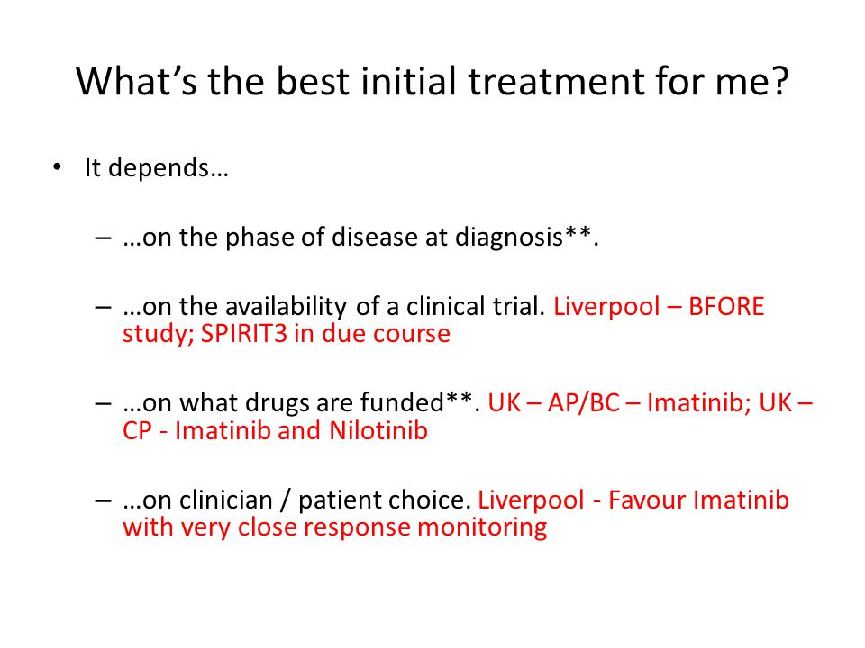 What's the best initial treatment for me? It depends… – …on the phase of disease at diagnosis**. – …on the availability of a clinical trial. Liverpool
