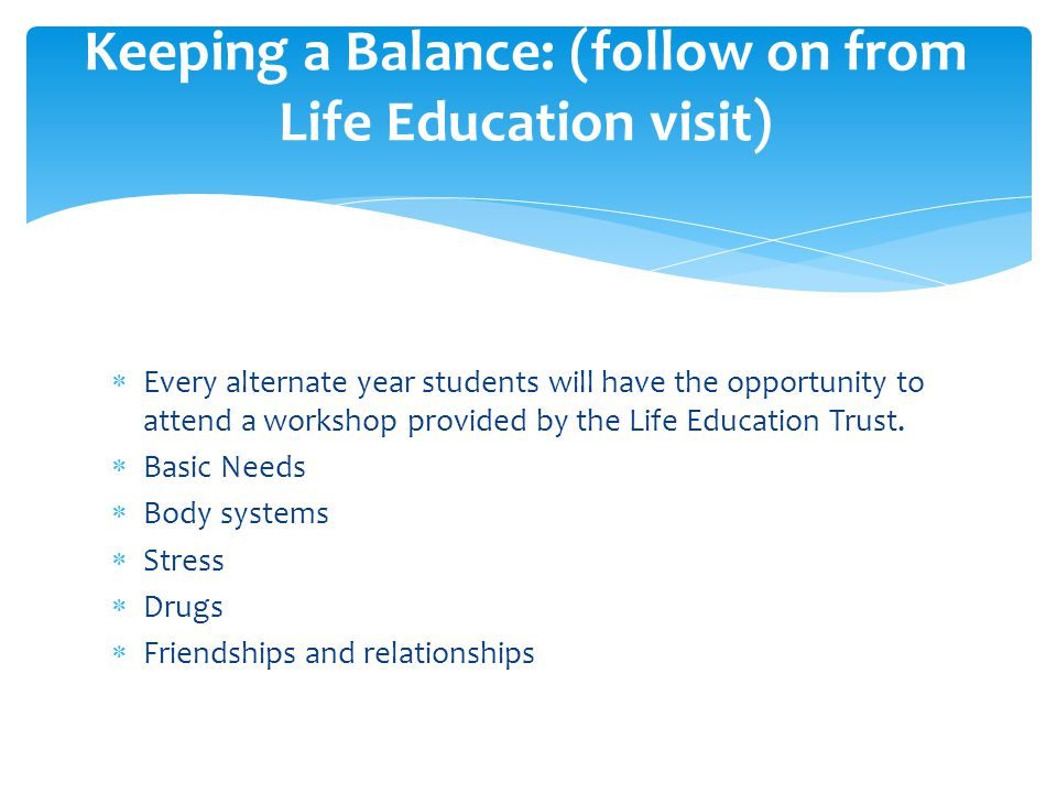  Every alternate year students will have the opportunity to attend a workshop provided by the Life Education Trust.
