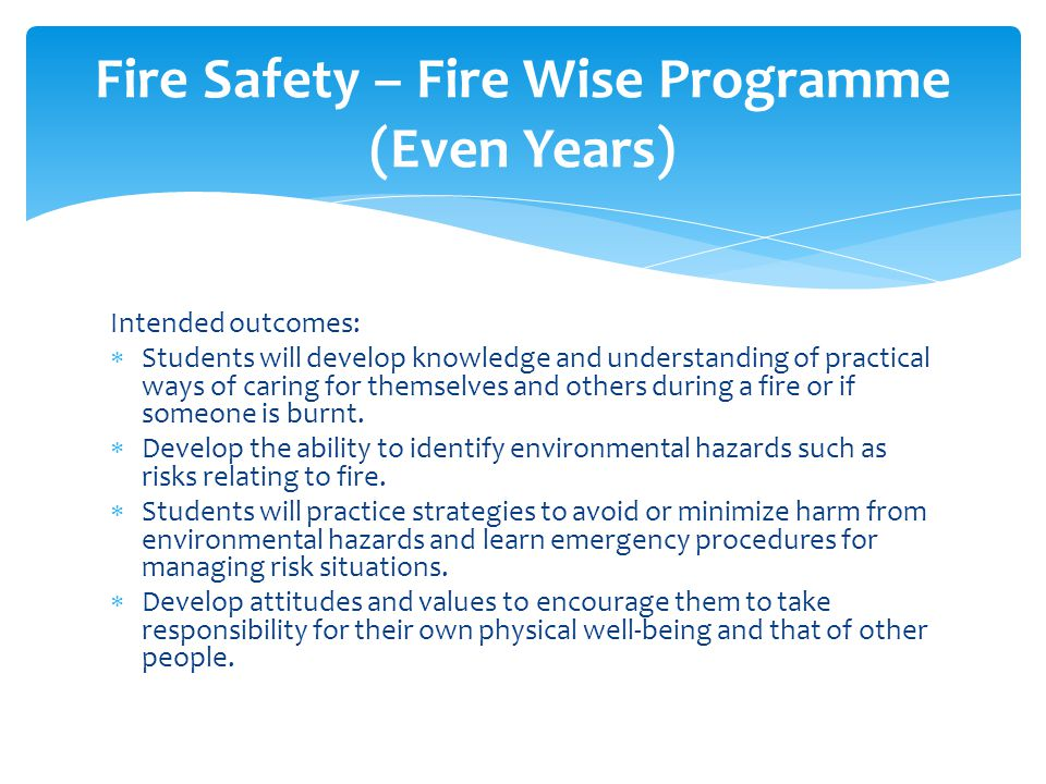 Intended outcomes:  Students will develop knowledge and understanding of practical ways of caring for themselves and others during a fire or if someone is burnt.
