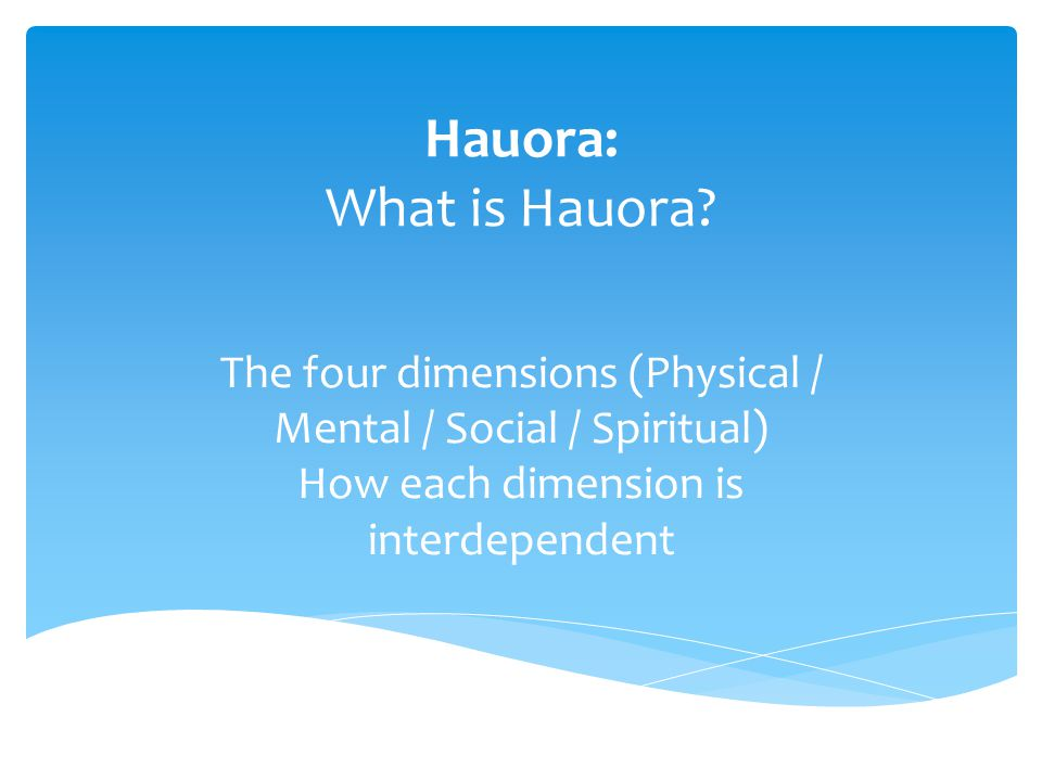 Hauora: What is Hauora? The four dimensions (Physical / Mental / Social / Spiritual) How each dimension is interdependent