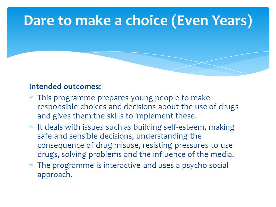 Intended outcomes:  This programme prepares young people to make responsible choices and decisions about the use of drugs and gives them the skills to implement these.