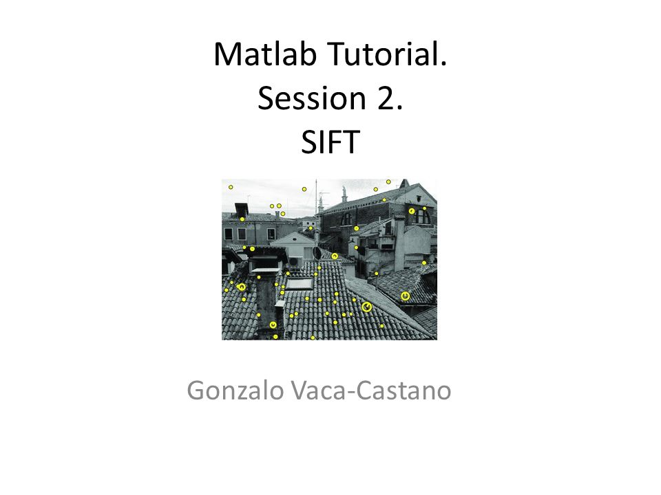 Matlab Tutorial. Session 2. SIFT Gonzalo Vaca-Castano