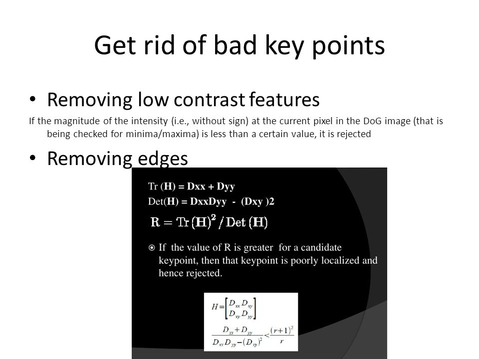 Get rid of bad key points Removing low contrast features If the magnitude of the intensity (i.e., without sign) at the current pixel in the DoG image