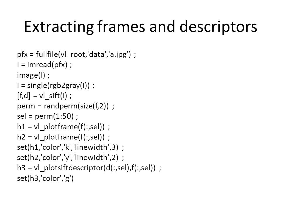 Extracting frames and descriptors pfx = fullfile(vl_root, data , a.jpg ) ; I = imread(pfx) ; image(I) ; I = single(rgb2gray(I)) ; [f,d] = vl_sift(I) ; perm = randperm(size(f,2)) ; sel = perm(1:50) ; h1 = vl_plotframe(f(:,sel)) ; h2 = vl_plotframe(f(:,sel)) ; set(h1, color , k , linewidth ,3) ; set(h2, color , y , linewidth ,2) ; h3 = vl_plotsiftdescriptor(d(:,sel),f(:,sel)) ; set(h3, color , g )