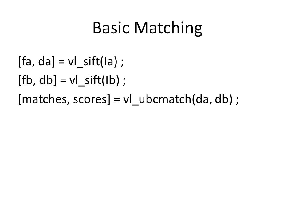 Basic Matching [fa, da] = vl_sift(Ia) ; [fb, db] = vl_sift(Ib) ; [matches, scores] = vl_ubcmatch(da, db) ;