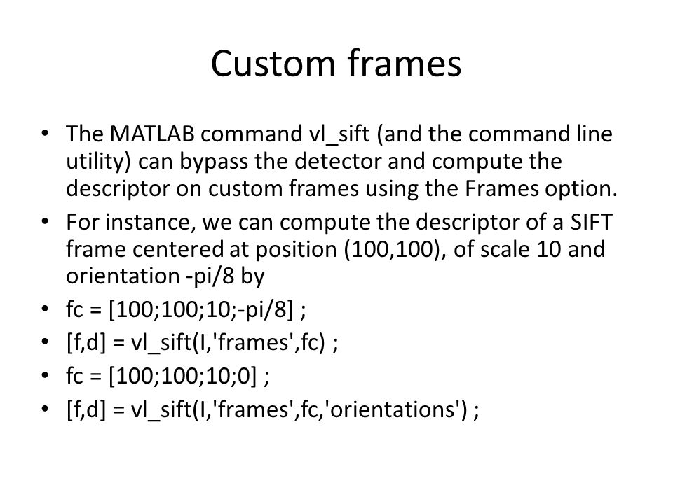 Custom frames The MATLAB command vl_sift (and the command line utility) can bypass the detector and compute the descriptor on custom frames using the Frames option.