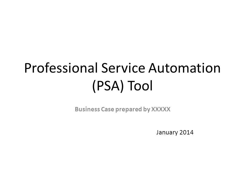 Professional Service Automation (PSA) Tool Business Case prepared by XXXXX January 2014