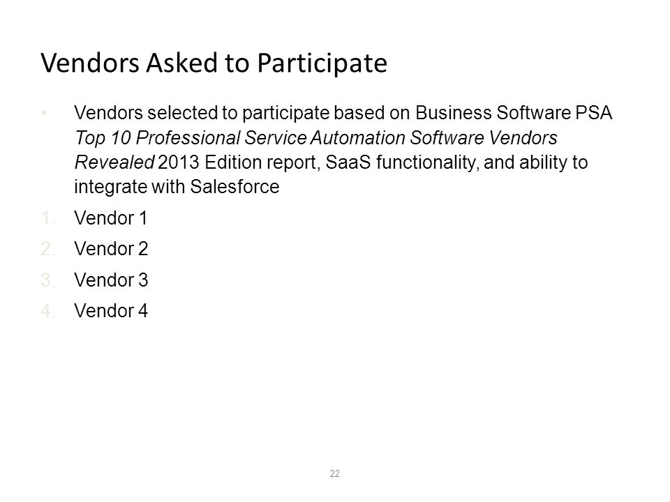 22 Vendors Asked to Participate Vendors selected to participate based on Business Software PSA Top 10 Professional Service Automation Software Vendors Revealed 2013 Edition report, SaaS functionality, and ability to integrate with Salesforce 1.Vendor 1 2.Vendor 2 3.Vendor 3 4.Vendor 4