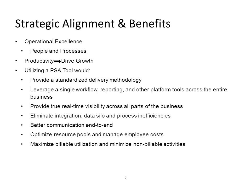 6 Strategic Alignment & Benefits Operational Excellence People and Processes Productivity Drive Growth Utilizing a PSA Tool would: Provide a standardized delivery methodology Leverage a single workflow, reporting, and other platform tools across the entire business Provide true real-time visibility across all parts of the business Eliminate integration, data silo and process inefficiencies Better communication end-to-end Optimize resource pools and manage employee costs Maximize billable utilization and minimize non-billable activities