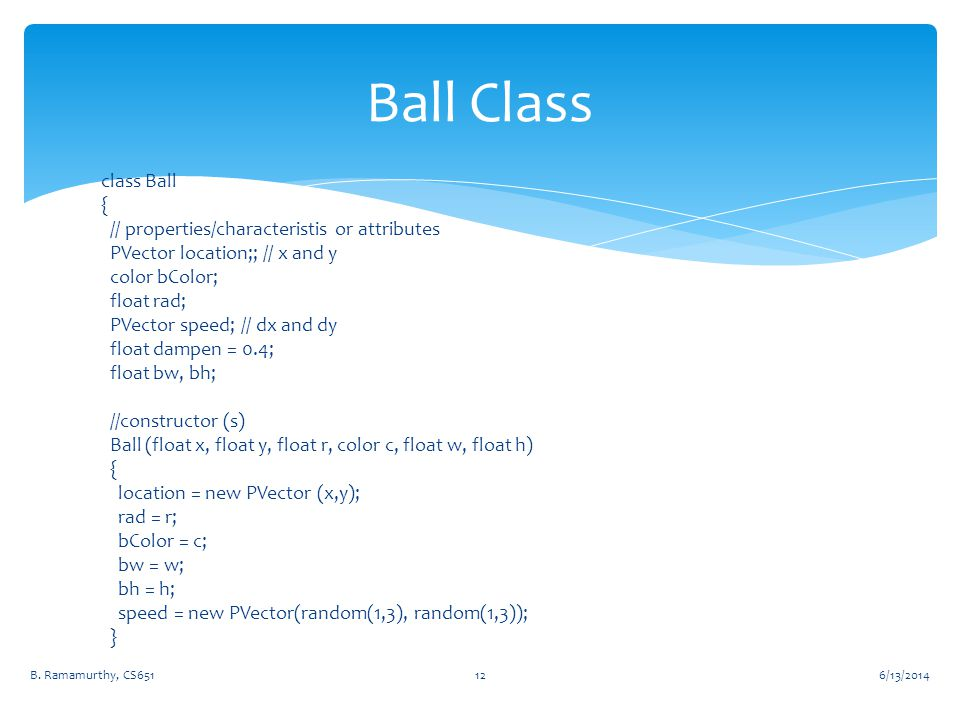 class Ball { // properties/characteristis or attributes PVector location;; // x and y color bColor; float rad; PVector speed; // dx and dy float dampe