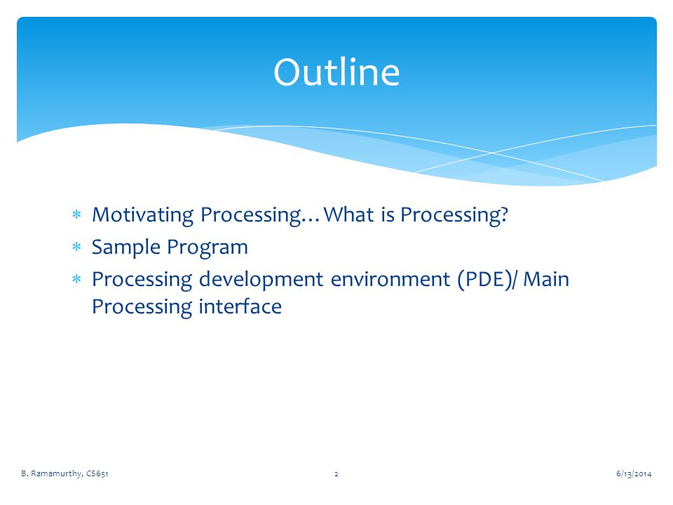  Motivating Processing…What is Processing?  Sample Program  Processing development environment (PDE)/ Main Processing interface 6/13/2014B. Ramamur
