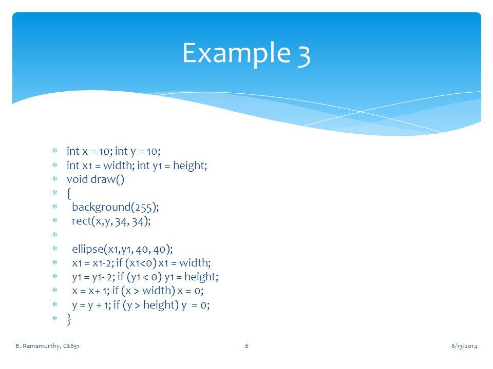  int x = 10; int y = 10;  int x1 = width; int y1 = height;  void draw()  {  background(255);  rect(x,y, 34, 34);   ellipse(x1,y1, 40, 40);  x1 = x1-2; if (x1<0) x1 = width;  y1 = y1- 2; if (y1 < 0) y1 = height;  x = x+ 1; if (x > width) x = 0;  y = y + 1; if (y > height) y = 0;  } 6/13/2014B.