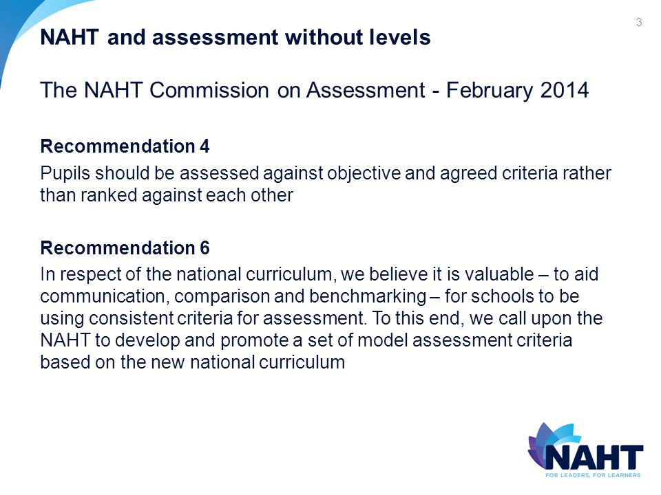 NAHT and assessment without levels The NAHT Commission on Assessment - February 2014 Recommendation 4 Pupils should be assessed against objective and agreed criteria rather than ranked against each other Recommendation 6 In respect of the national curriculum, we believe it is valuable – to aid communication, comparison and benchmarking – for schools to be using consistent criteria for assessment.