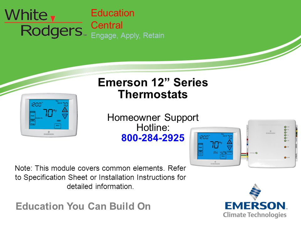 """Education You Can Build On Emerson 12"""" Series Thermostats Homeowner Support Hotline: 800-284-2925 Education Central Engage, Apply, Retain Note: This m"""