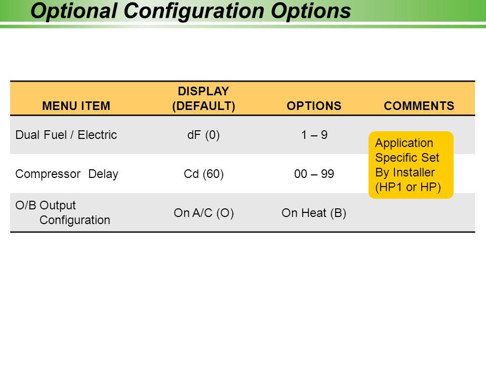 Optional Configuration Options MENU ITEM DISPLAY (DEFAULT)OPTIONSCOMMENTS Dual Fuel / ElectricdF (0)1 – 9 Compressor DelayCd (60)00 – 99 O/B Output Co