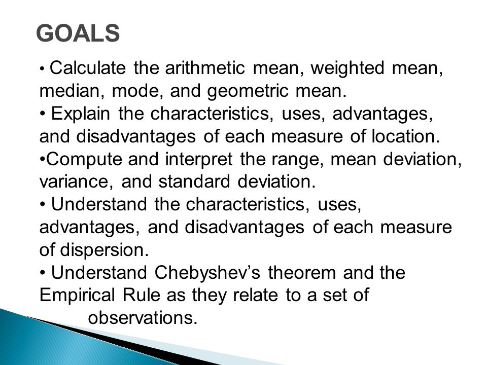 GOALS Calculate the arithmetic mean, weighted mean, median, mode, and geometric mean. Explain the characteristics, uses, advantages, and disadvantages