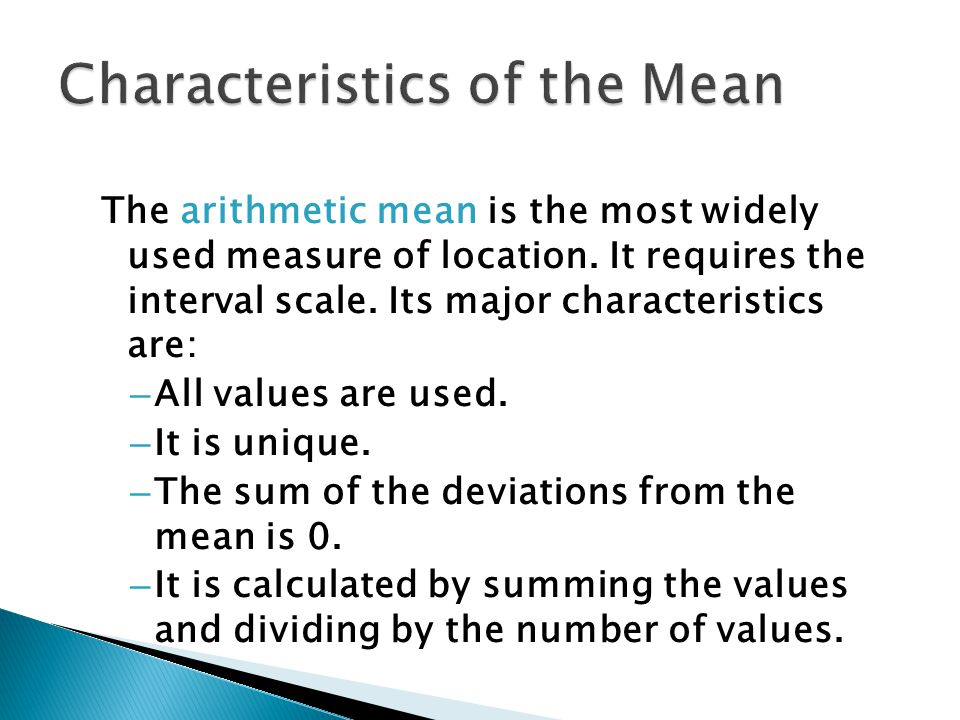 The arithmetic mean is the most widely used measure of location. It requires the interval scale. Its major characteristics are: – All values are used.