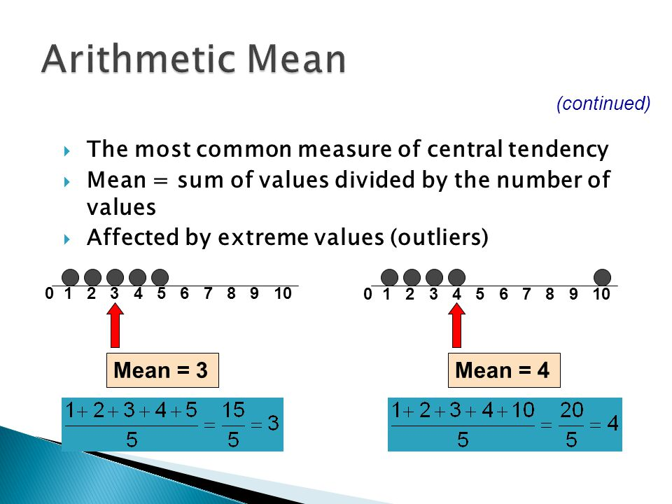  The most common measure of central tendency  Mean = sum of values divided by the number of values  Affected by extreme values (outliers) (continue