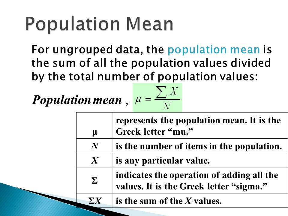 For ungrouped data, the population mean is the sum of all the population values divided by the total number of population values: Population mean, μ r