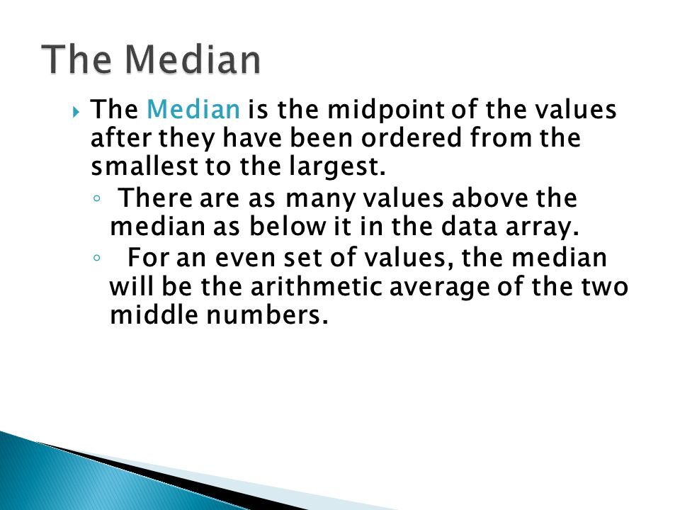  The Median is the midpoint of the values after they have been ordered from the smallest to the largest. ◦ There are as many values above the median