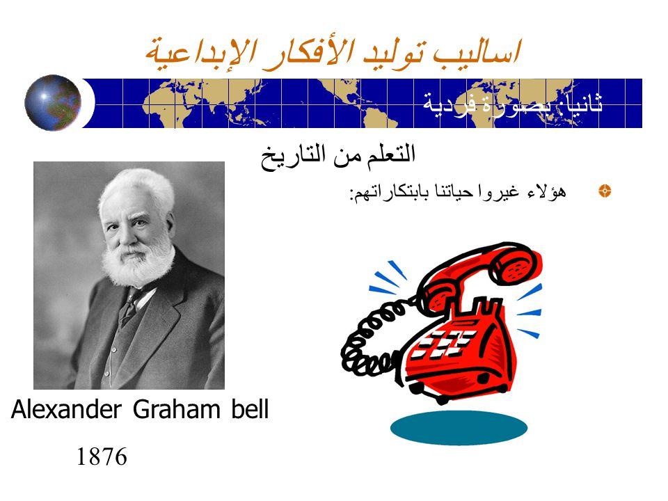 اساليب توليد الأفكار الإبداعية التعلم من التاريخ هؤلاء غيروا حياتنا بابتكاراتهم : ثانيا : بصورة فردية Alexander Graham bell 1876